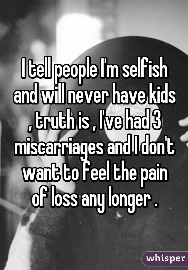 I tell people I am selfish and will never have kids, truth is, I have had 3 miscarriages and I do not want to feel the pain of loss any longer .
