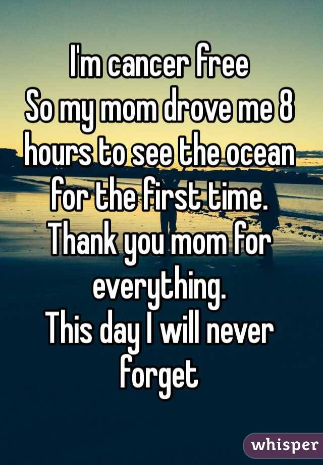 I'm cancer free So my mom drove me 8 hours to see the ocean for the first time.  Thank you mom for everything. This day I will never forget