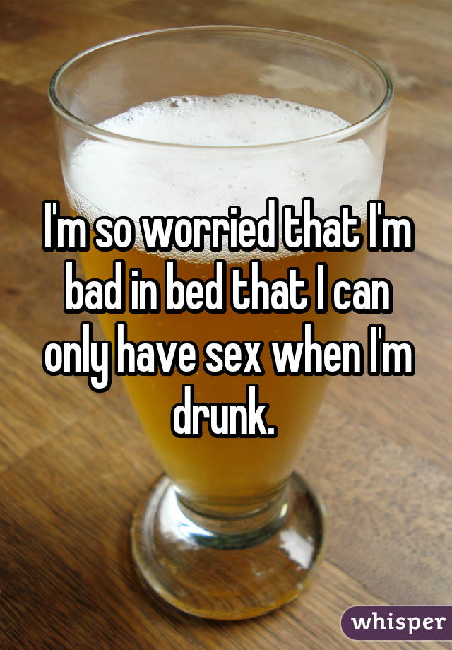 I'm so worried that I'm bad in bed that I can only have sex when I'm drunk.