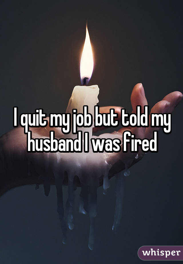 I quit my job but told my husband I was fired