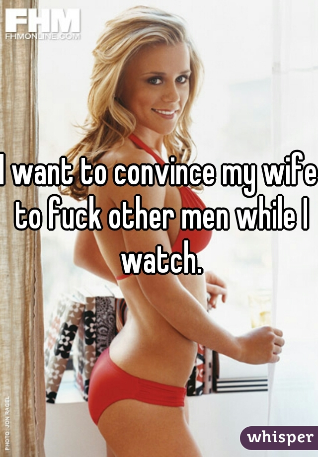 I want to convince my wife to fuck other men while I watch.