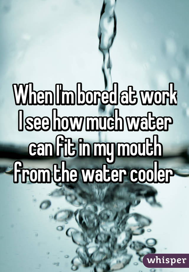 When I'm bored at work I see how much water can fit in my mouth from the water cooler