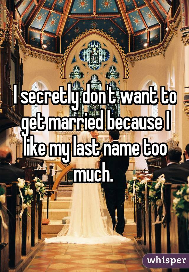I secretly don't want to get married because I like my last name too much.