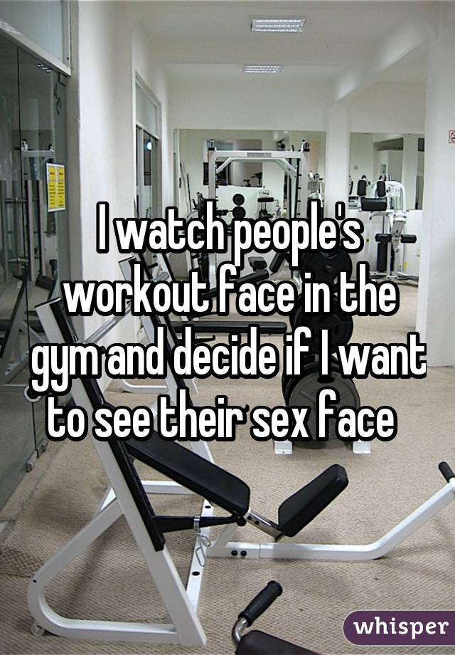 I watch people's workout face in the gym and decide if I want to see their sex face