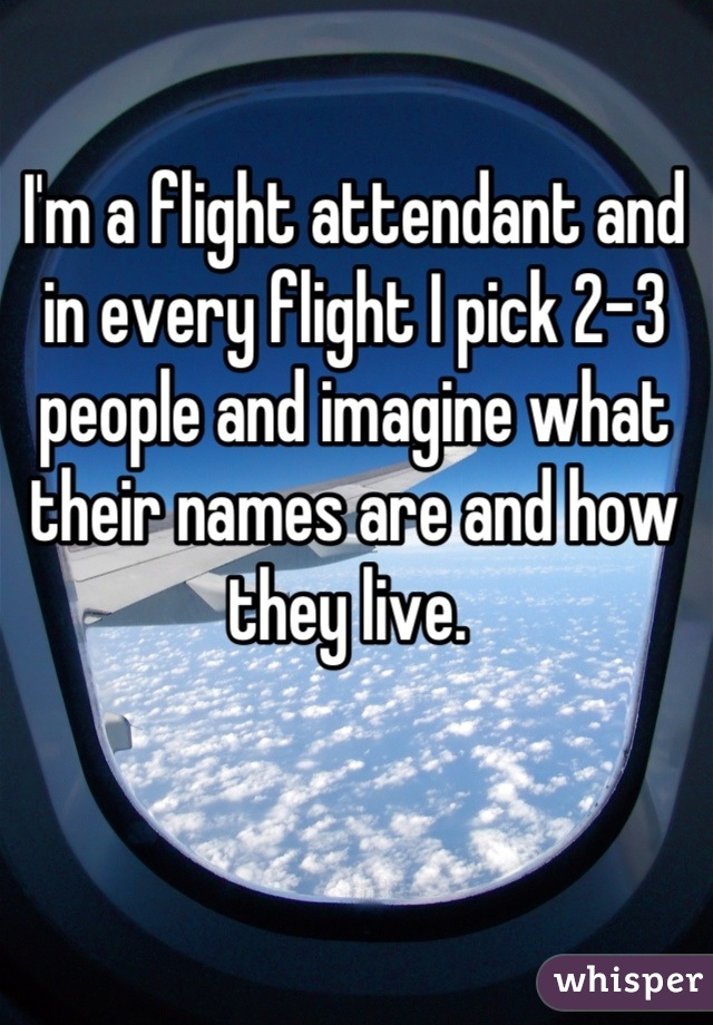I'm a flight attendant and in every flight I pick 2-3 people and imagine what their names are and how they live.