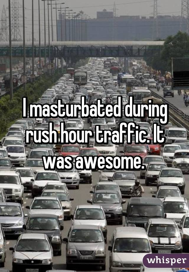 I masturbated during rush hour traffic. It was awesome.