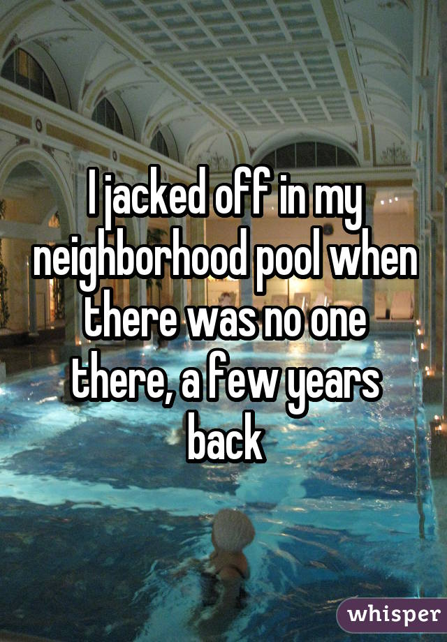 I jacked off in my neighborhood pool when there was no one there, a few years back