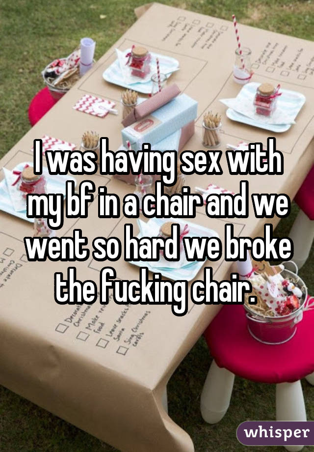 I was having sex with my bf in a chair and we went so hard we broke the fucking chair.