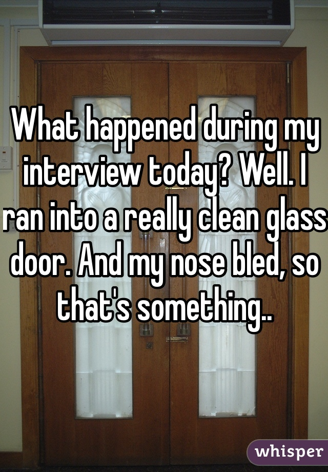 What happened during my interview today? Well. I ran into a really clean glass door. And my nose bled, so that's something..