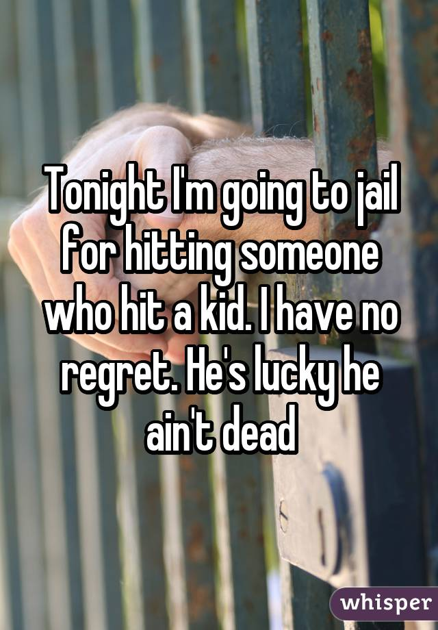 Tonight I'm going to jail for hitting someone who hit a kid. I have no regret. He's lucky he ain't dead