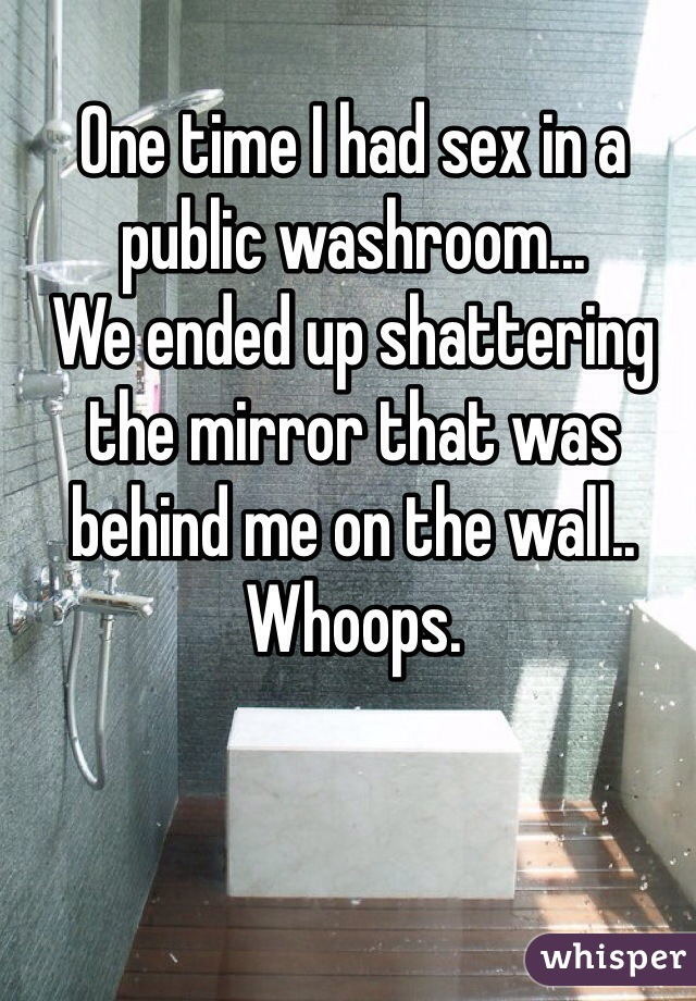 One time I had sex in a public washroom... We ended up shattering the mirror that was behind me on the wall.. Whoops.