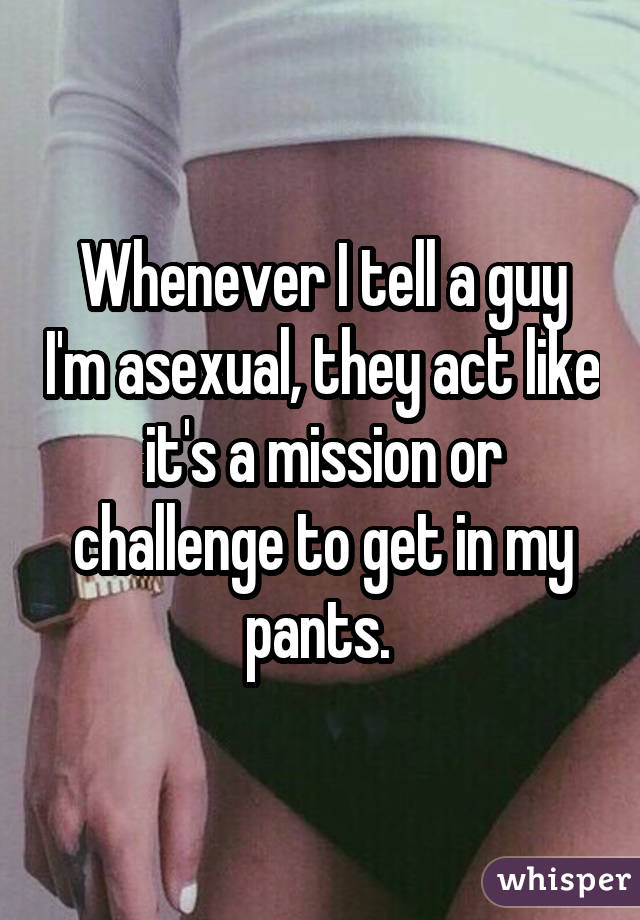 Whenever I tell a guy I'm asexual, they act like it's a mission or challenge to get in my pants.