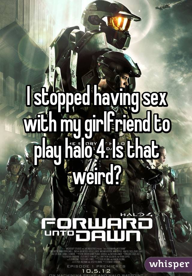 I stopped having sex with my girlfriend to play halo 4. Is that weird?