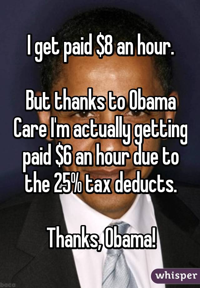 I get paid $8 an hour. But thanks to Obama Care I'm actually getting paid $6 an hour due to the 25% tax deducts. Thanks, Obama!
