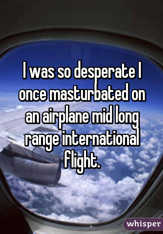 I was so desperate I once masturbated on an airplane mid long range international flight.