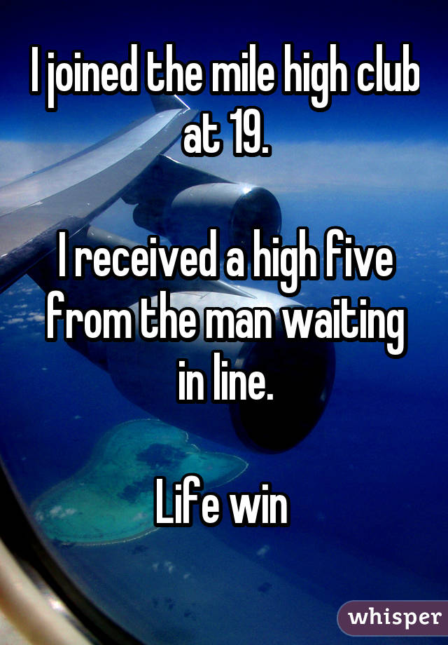 I joined the mile high club at 19. I received a high five from the man waiting in line. Life win