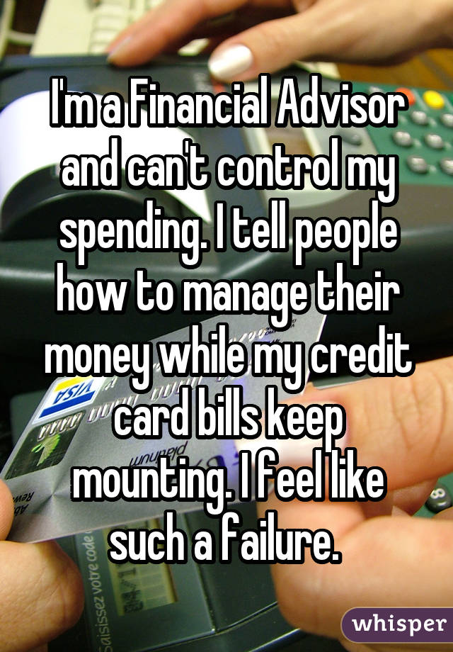 I'm a Financial Advisor and can't control my spending. I tell people how to manage their money while my credit card bills keep mounting. I feel like such a failure.