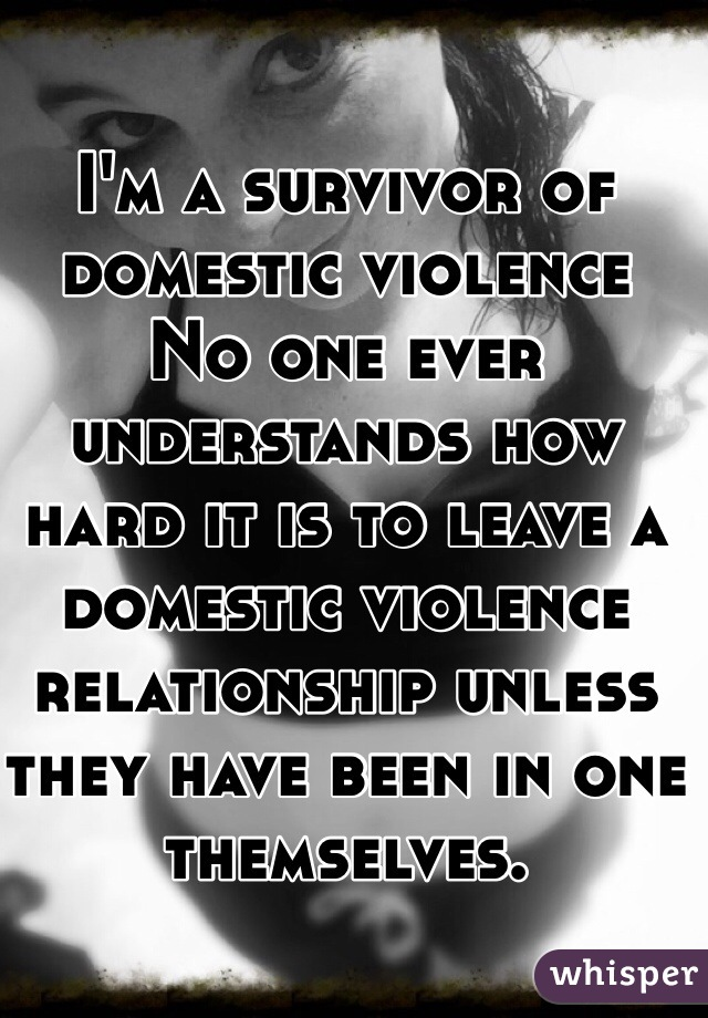 I'm a survivor of domestic violence No one ever understands how hard it is to leave a domestic violence relationship unless they have been in one themselves.