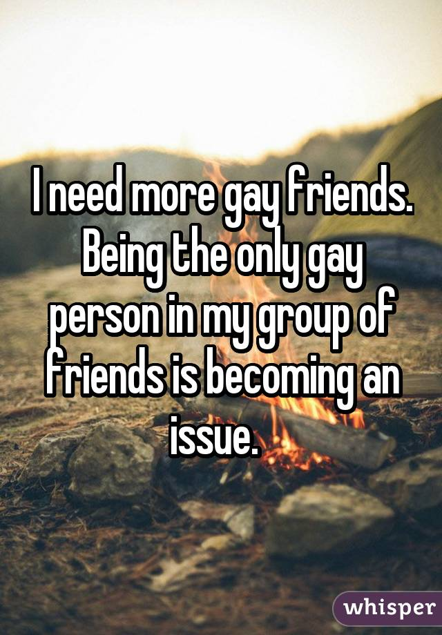 I need more gay friends. Being the only gay person in my group of friends is becoming an issue.