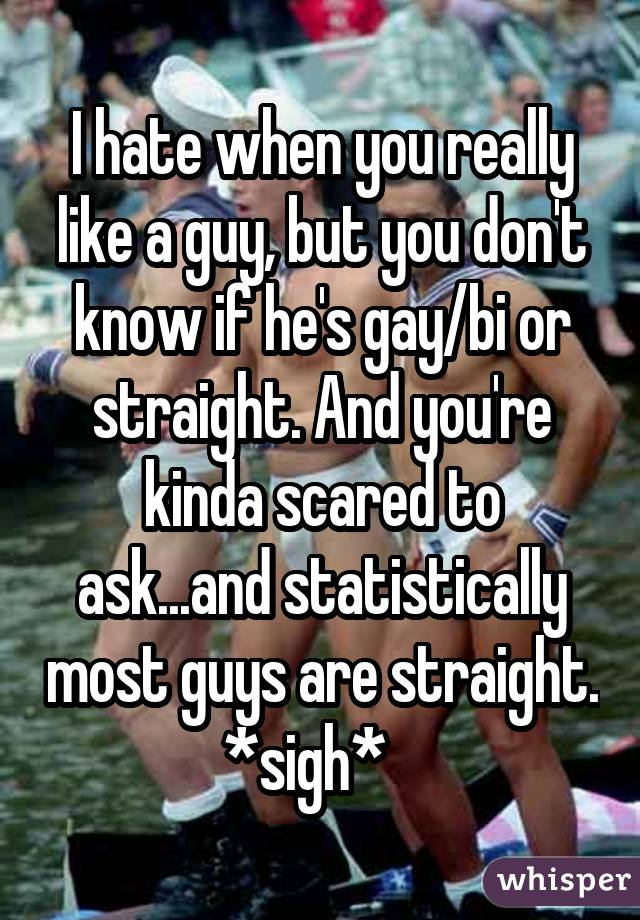 I hate when you really like a guy, but you don't know if he's gay/bi or straight. And you're kinda scared to ask...and statistically most guys are straight. *sigh*