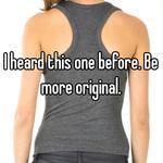 I heard this one before. Be more original.