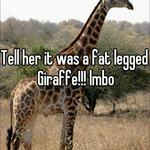 Tell her it was a fat legged Giraffe!!! lmbo