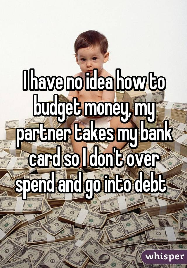 I have no idea how to budget money, my partner takes my bank card so I don't over spend and go into debt