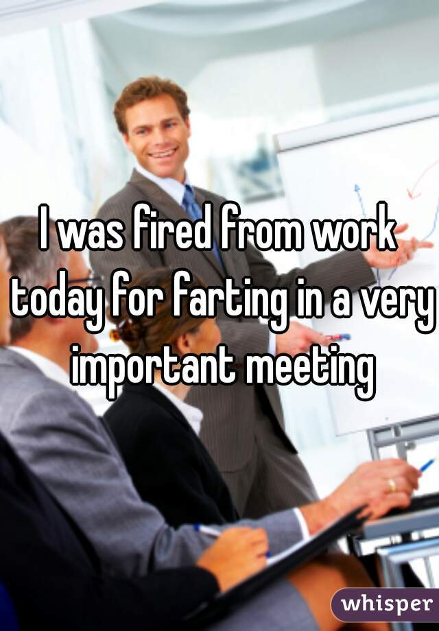 I was fired from work today for farting in a very important meeting