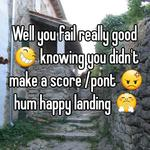 Well you fail really good 😆 knowing you didn't make a score /pont 😡 hum happy landing 😤