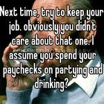 Next time, try to keep your job. obviously you didn't care about that one. I assume you spend your paychecks on partying and drinking?