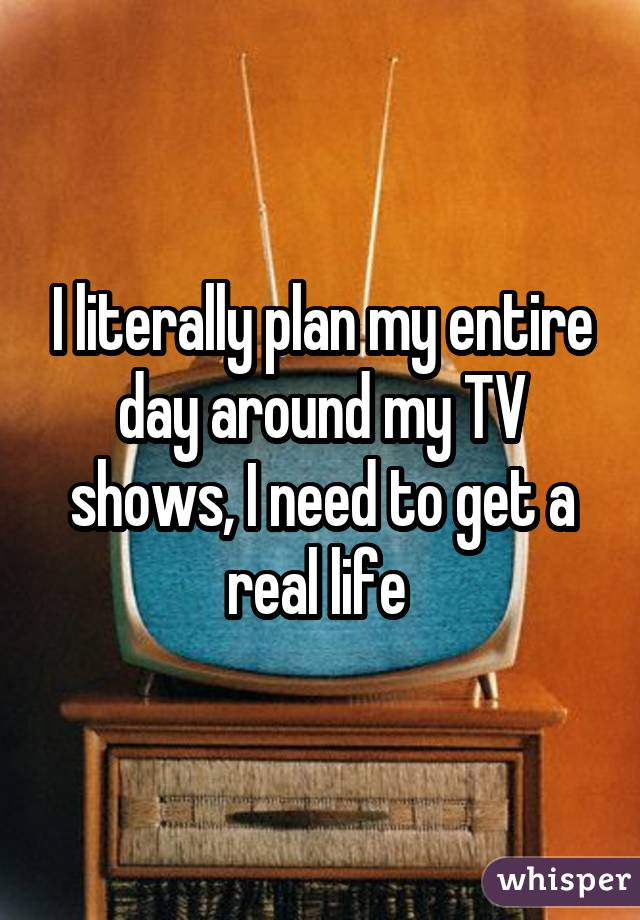 I literally plan my entire day around my TV shows, I need to get a real life