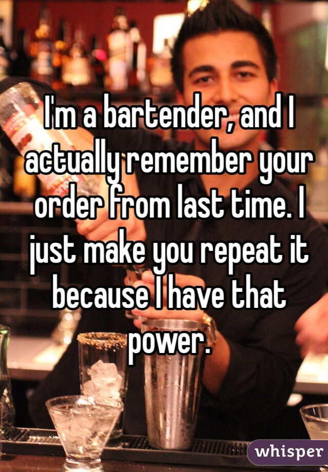 I'm a bartender, and I actually remember your order from last time. I just make you repeat it because I have that power.