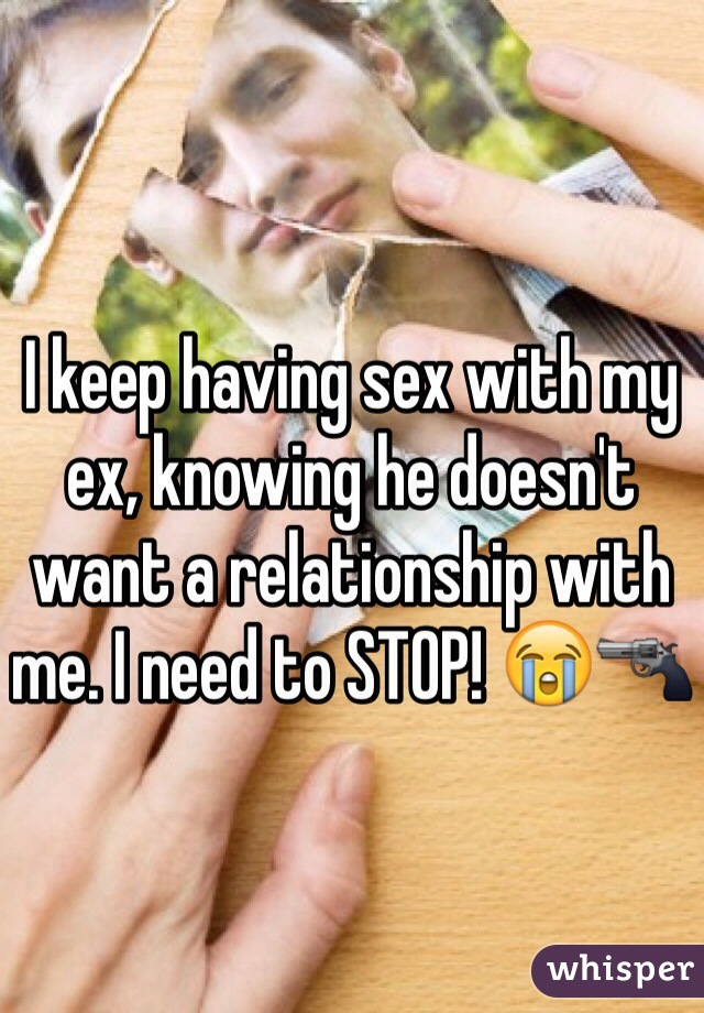 I keep having sex with my ex, knowing he doesn't want a relationship with me. I need to STOP! 😭🔫