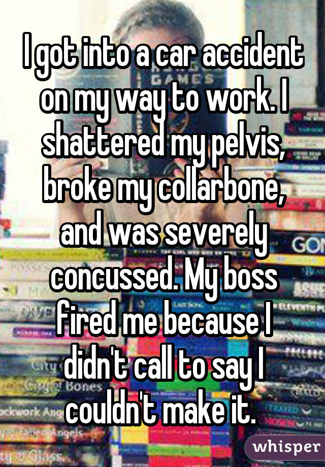 I got into a car accident on my way to work. I shattered my pelvis, broke my collarbone, and was severely concussed. My boss fired me because I didn't call to say I couldn't make it.