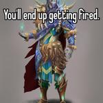 You'll end up getting fired.