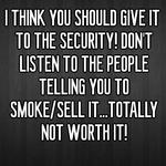 I THINK YOU SHOULD GIVE IT TO THE SECURITY! DON'T LISTEN TO THE PEOPLE TELLING YOU TO SMOKE/SELL IT...TOTALLY NOT WORTH IT!