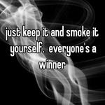 just keep it and smoke it yourself.  everyone's a winner