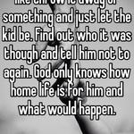I say just take it home and like throw it away or something and just let the kid be. Find out who it was though and tell him not to again. God only knows how home life is for him and what would happen.