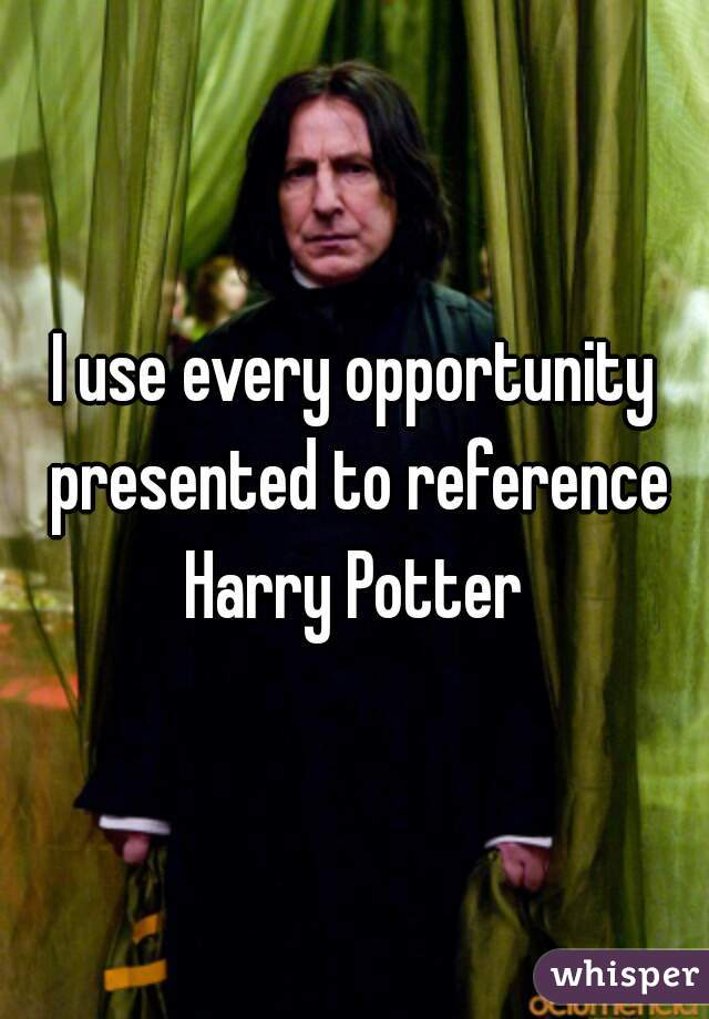 I use every opportunity presented to reference Harry Potter