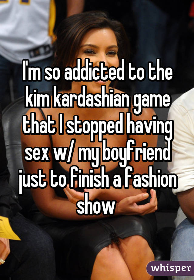 I'm so addicted to the kim kardashian game that I stopped having sex w/ my boyfriend just to finish a fashion show