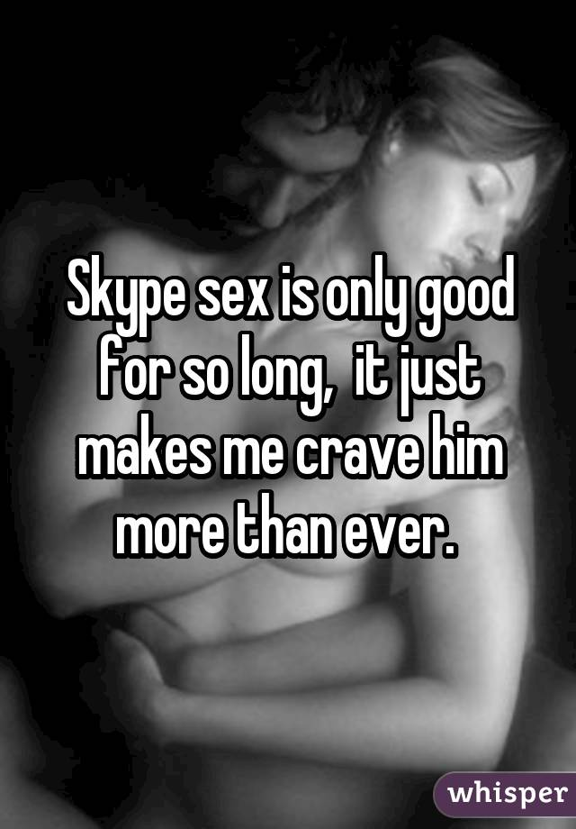 Skype sex is only good for so long, it just makes me crave him more than ever.