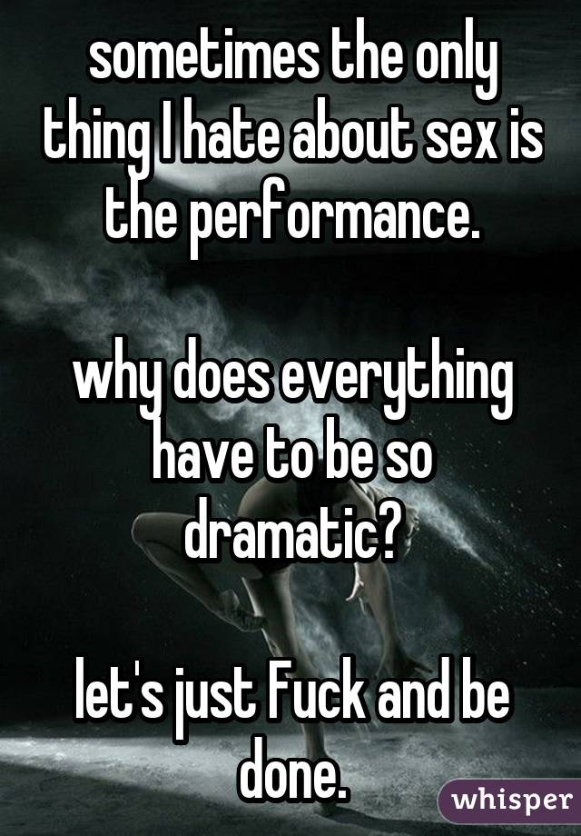 sometimes the only thing I hate about sex is the performance. why does everything have to be so dramatic? let's just Fuck and be done.