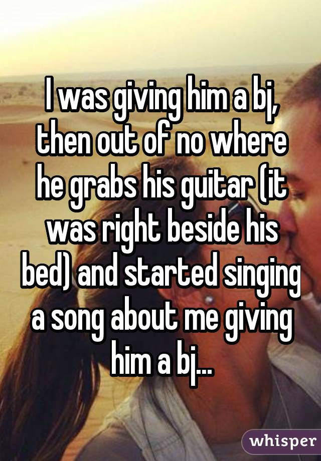 I was giving him a bj, then out of no where he grabs his guitar (it was right beside his bed) and started singing a song about me giving him a bj...