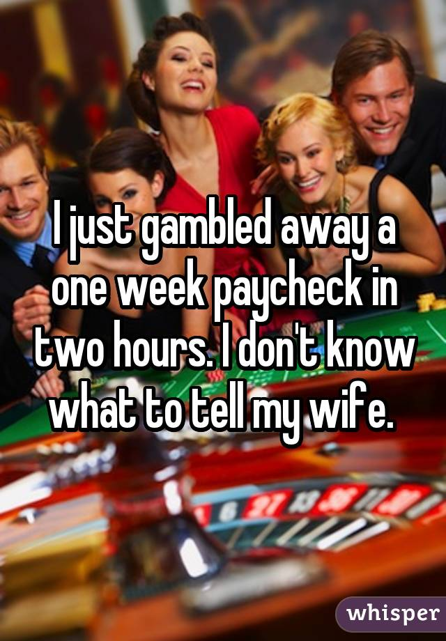 I just gambled away a one week paycheck in two hours. I don't know what to tell my wife.