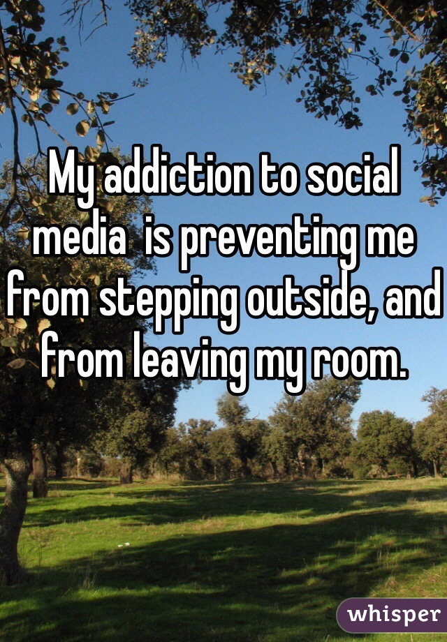 My addiction to social media  is preventing me from stepping outside, and from leaving my room.