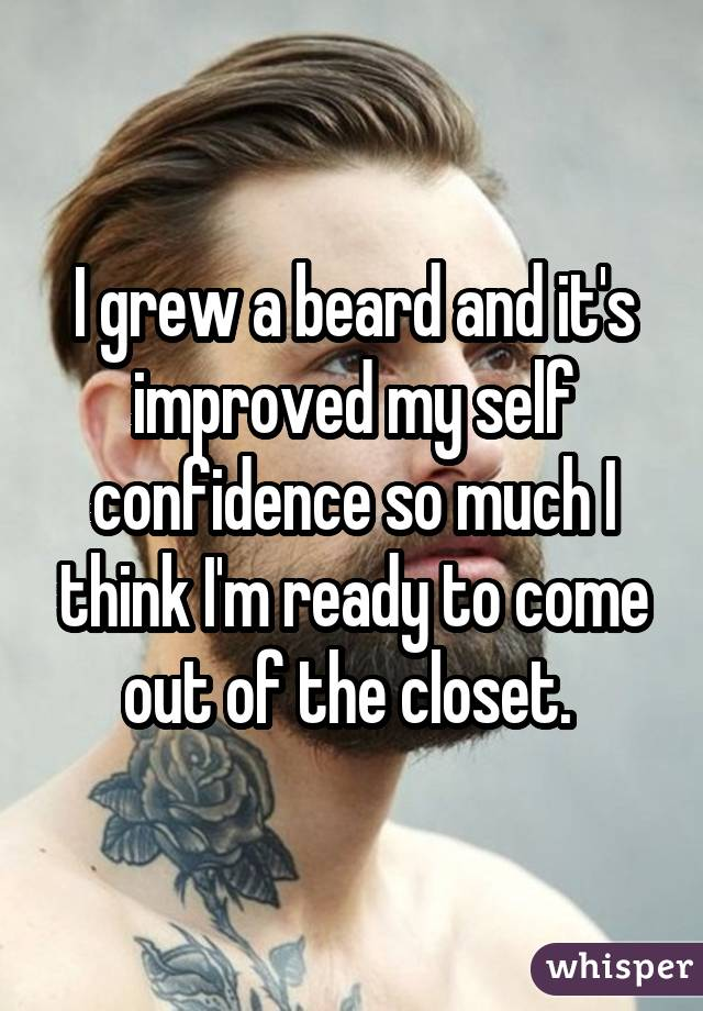 I grew a beard and it's improved my self confidence so much I think I'm ready to come out of the closet.