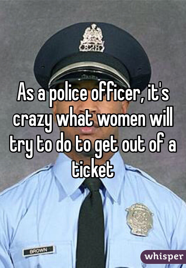 As a police officer, it's crazy what women will try to do to get out of a ticket