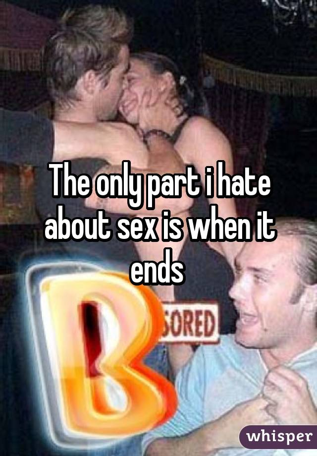 The only part i hate about sex is when it ends
