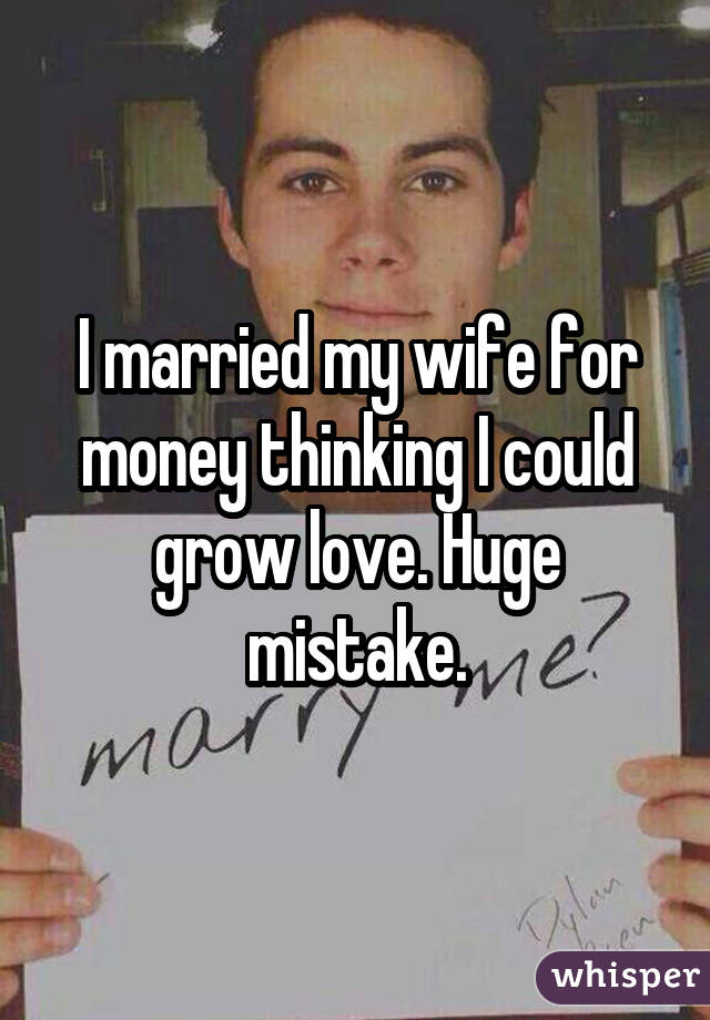 I married my wife for money thinking I could grow love. Huge mistake.