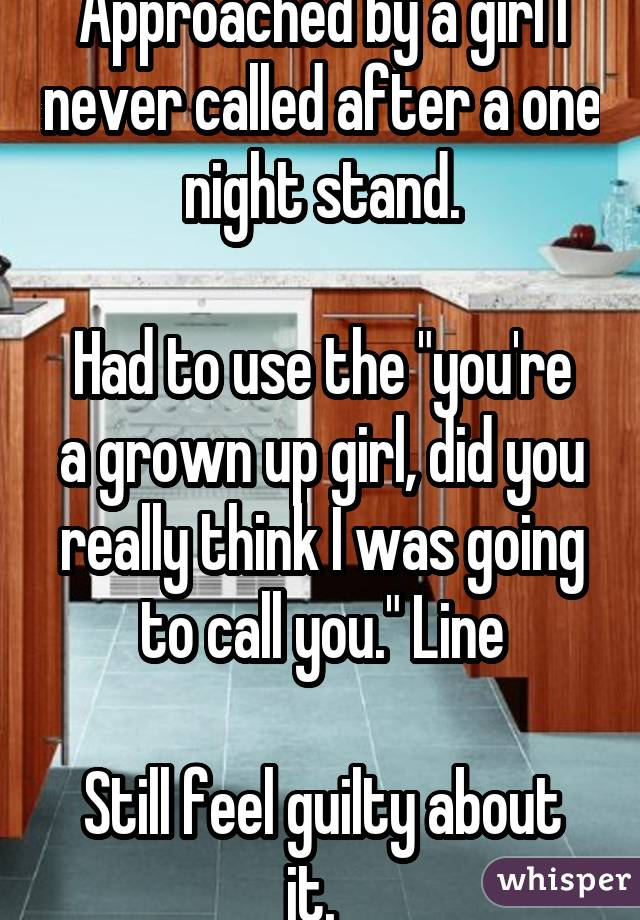 """Approached by a girl I never called after a one night stand. Had to use the """"you're a grown up girl, did you really think I was going to call you."""" Line Still feel guilty about it."""